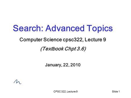 CPSC 322, Lecture 9Slide 1 Search: Advanced Topics Computer Science cpsc322, Lecture 9 (Textbook Chpt 3.6) January, 22, 2010.