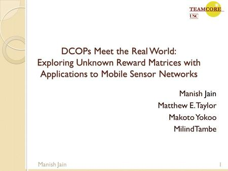 DCOPs Meet the Real World: Exploring Unknown Reward Matrices with Applications to Mobile Sensor Networks Manish Jain Matthew E. Taylor Makoto Yokoo MilindTambe.