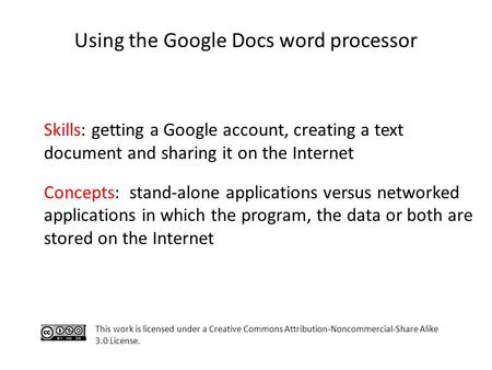 Using the Google Docs word processor Skills: getting a Google account, creating a text document and sharing it on the Internet Concepts: stand-alone applications.