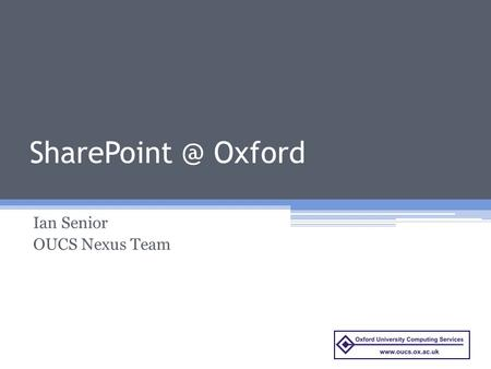 Oxford Ian Senior OUCS Nexus Team. Today's talk Overview of SharePoint for the University Overview of early adopters brief Requirements gathering.