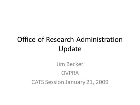 Office of Research Administration Update Jim Becker OVPRA CATS Session January 21, 2009.