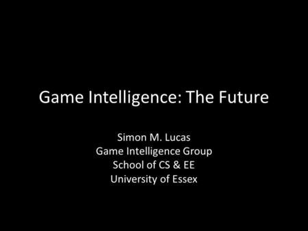 Game Intelligence: The Future Simon M. Lucas Game Intelligence Group School of CS & EE University of Essex.