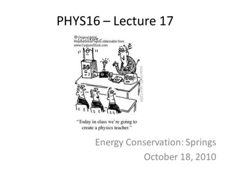 PHYS16 – Lecture 17 Energy Conservation: Springs October 18, 2010.