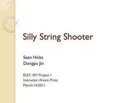 Silly String Shooter Sean Hicks Dongpu Jin ELEC 307 Project 1 Instructor: Alvaro Pinto March/14/2011.