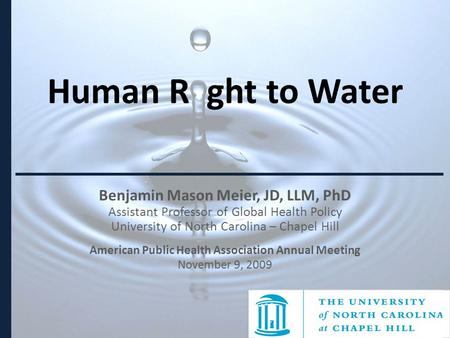 Human R ght to Water Benjamin Mason Meier, JD, LLM, PhD Assistant Professor of Global Health Policy University of North Carolina – Chapel Hill American.