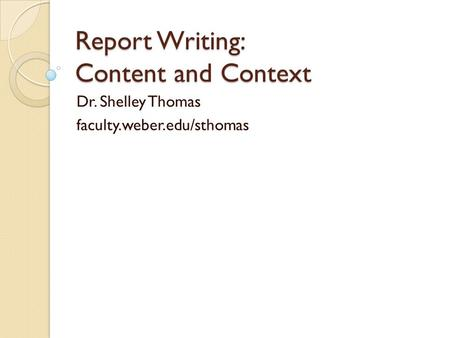 Report Writing: Content and Context Dr. Shelley Thomas faculty.weber.edu/sthomas.