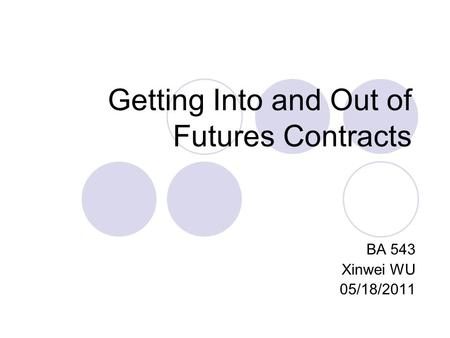 Getting Into and Out of Futures Contracts BA 543 Xinwei WU 05/18/2011.