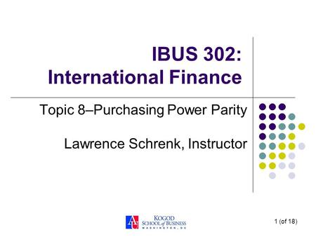 1 (of 18) IBUS 302: International Finance Topic 8–Purchasing Power Parity Lawrence Schrenk, Instructor.