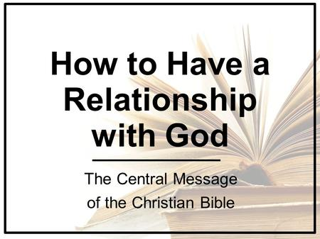 How to Have a Relationship with God The Central Message of the Christian Bible.