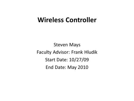 Wireless Controller Steven Mays Faculty Advisor: Frank Hludik Start Date: 10/27/09 End Date: May 2010.