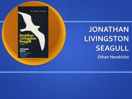JONATHAN LIVINGSTON SEAGULL Ethan Hendricks. BY RICHARD BACH Born June 23 1936. Born June 23 1936. Written several books that were all very popular in.