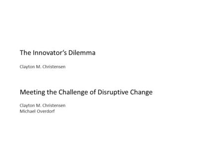 The Innovator's Dilemma Clayton M. Christensen Meeting the Challenge of Disruptive Change Clayton M. Christensen Michael Overdorf.