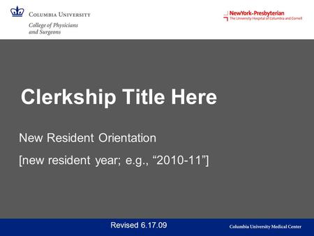 "New Resident Orientation [new resident year; e.g., ""2010-11""] Revised 6.17.09 Clerkship Title Here."