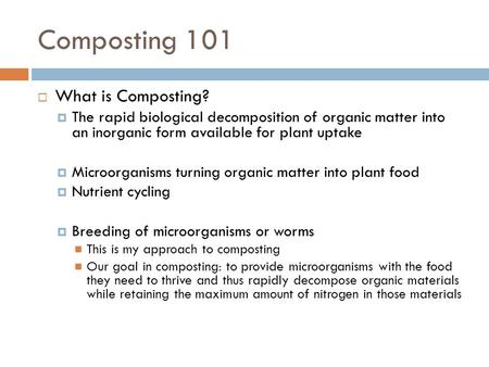 Composting 101  What is Composting?  The rapid biological decomposition of organic matter into an inorganic form available for plant uptake  Microorganisms.