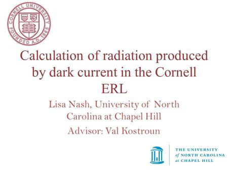 Calculation of radiation produced by dark current in the Cornell ERL Lisa Nash, University of North Carolina at Chapel Hill Advisor: Val Kostroun.