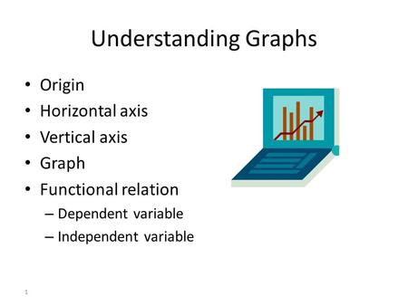 1 Understanding Graphs Origin Horizontal axis Vertical axis Graph Functional relation – Dependent variable – Independent variable.