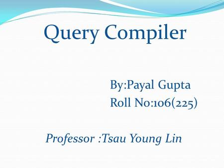 Query Compiler By:Payal Gupta Roll No:106(225) Professor :Tsau Young Lin.