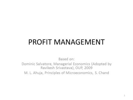 PROFIT MANAGEMENT Based on: Dominic Salvatore, Managerial Economics (Adopted by Ravikesh Srivastava), OUP, 2009 M. L. Ahuja, Principles of Microeconomics,