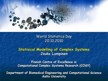 World Statistics Day 20.10.2010 Statisical Modelling of Complex Systems Jouko Lampinen Finnish Centre of Excellence in Computational Complex Systems Research.