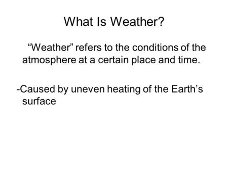 "What Is Weather? ""Weather"" refers to the conditions of the atmosphere at a certain place and time. -Caused by uneven heating of the Earth's surface."