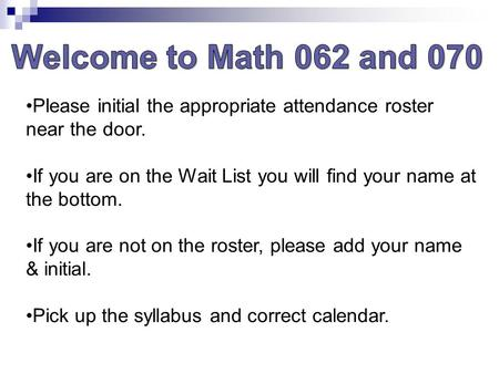 Welcome to Math 062 and 070 Please initial the appropriate attendance roster near the door. If you are on the Wait List you will find your name at the.