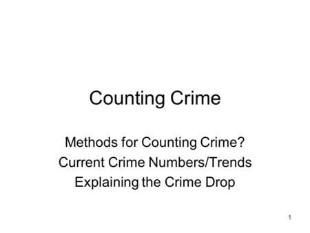 Counting Crime Methods for Counting Crime? Current Crime Numbers/Trends Explaining the Crime Drop 1.