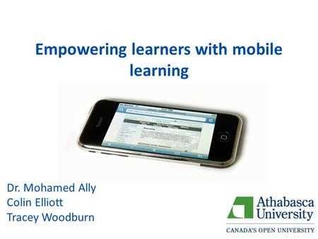 Empowering learners with mobile learning Dr. Mohamed Ally Colin Elliott Tracey Woodburn.