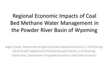 Regional Economic Impacts of Coal Bed Methane Water Management in the Powder River Basin of Wyoming Roger Coupal, Department of Agricultural and Applied.