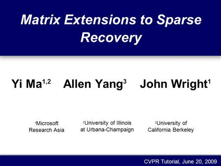 Matrix Extensions to Sparse Recovery Yi Ma 1,2 Allen Yang 3 John Wright 1 CVPR Tutorial, June 20, 2009 1 Microsoft Research Asia 3 University of California.