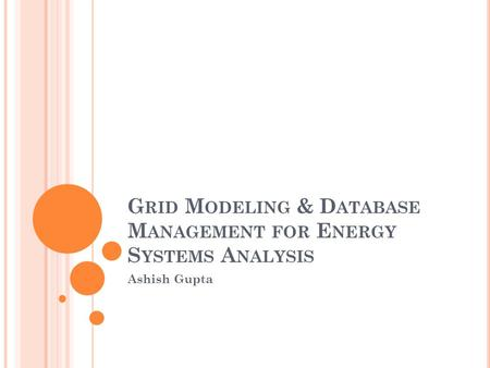 G RID M ODELING & D ATABASE M ANAGEMENT FOR E NERGY S YSTEMS A NALYSIS Ashish Gupta.