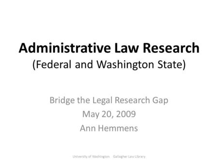 Administrative Law Research (Federal and Washington State) Bridge the Legal Research Gap May 20, 2009 Ann Hemmens University of Washington Gallagher Law.