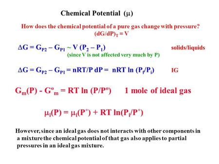 Chemical Potential (  ) How does the chemical potential of a pure gas change with pressure? (dG/dP) T = V G m (P) - Gº m = RT ln (P/Pº) 1 mole of ideal.