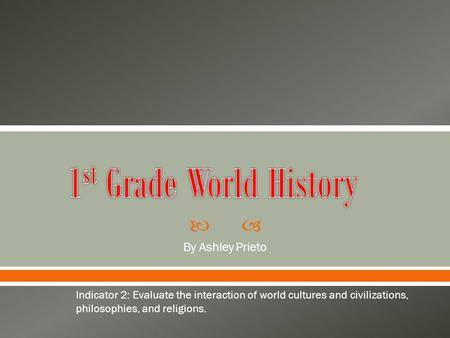  By Ashley Prieto Indicator 2: Evaluate the interaction of world cultures and civilizations, philosophies, and religions.