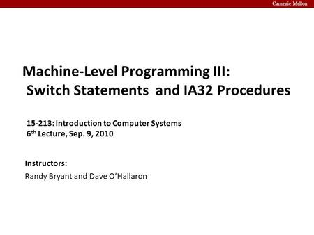 Carnegie Mellon Instructors: Randy Bryant and Dave O'Hallaron Machine-Level Programming III: Switch Statements and IA32 Procedures 15-213: Introduction.