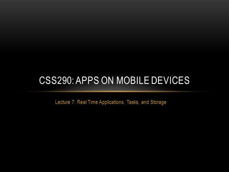 Lecture 7: Real Time Applications. Tasks, and Storage CSS290: APPS ON MOBILE DEVICES.