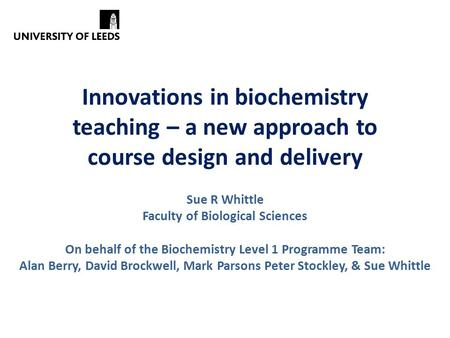 Innovations in biochemistry teaching – a new approach to course design and delivery Sue R Whittle Faculty of Biological Sciences On behalf of the Biochemistry.