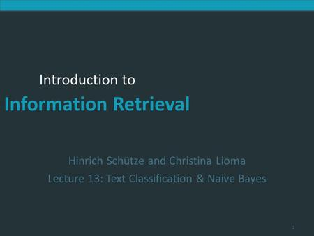 Introduction to Information Retrieval Introduction to Information Retrieval Hinrich Schütze and Christina Lioma Lecture 13: Text Classification & Naive.