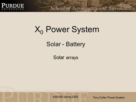 AAE450 Spring 2009 X 0 Power System Solar - Battery Solar arrays Tony Cofer- Power System.