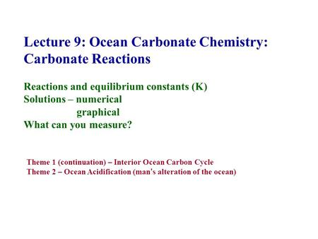 Lecture 9: Ocean Carbonate Chemistry: Carbonate Reactions Reactions and equilibrium constants (K) Solutions – numerical graphical What can you measure?