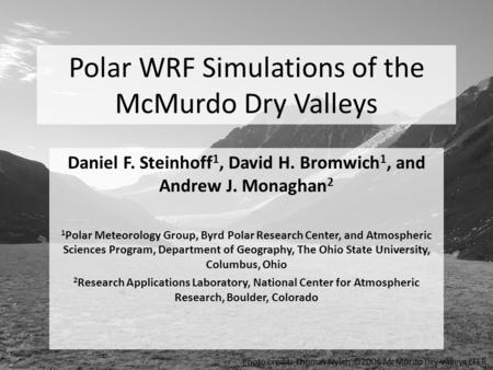 Polar WRF Simulations of the McMurdo Dry Valleys Daniel F. Steinhoff 1, David H. Bromwich 1, and Andrew J. Monaghan 2 1 Polar Meteorology Group, Byrd Polar.