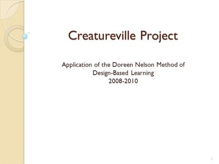 Creatureville Project Application of the Doreen Nelson Method of Design-Based Learning 2008-2010 1.