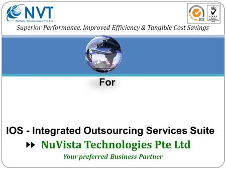 NuVista Technologies Pte Ltd Superior Performance, Improved Efficiency & Tangible Cost Savings For IOS - Integrated Outsourcing Services Suite Your preferred.