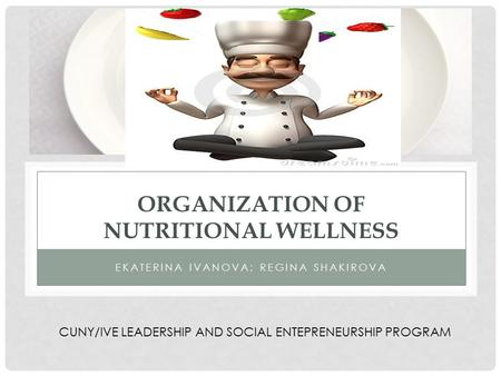 ORGANIZATION OF NUTRITIONAL WELLNESS EKATERINA IVANOVA; REGINA SHAKIROVA CUNY/IVE LEADERSHIP AND SOCIAL ENTEPRENEURSHIP PROGRAM.