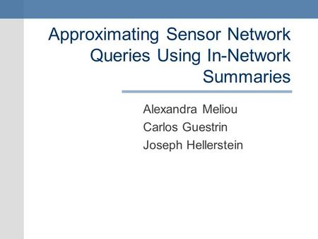 Approximating Sensor Network Queries Using In-Network Summaries Alexandra Meliou Carlos Guestrin Joseph Hellerstein.