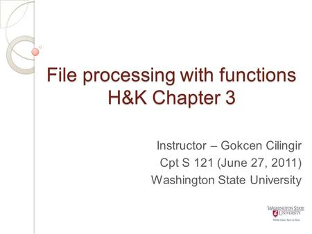 File processing with functions H&K Chapter 3 Instructor – Gokcen Cilingir Cpt S 121 (June 27, 2011) Washington State University.