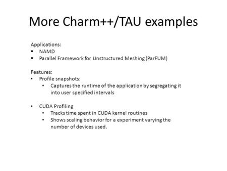 More Charm++/TAU examples Applications:  NAMD  Parallel Framework for Unstructured Meshing (ParFUM) Features: Profile snapshots: Captures the runtime.