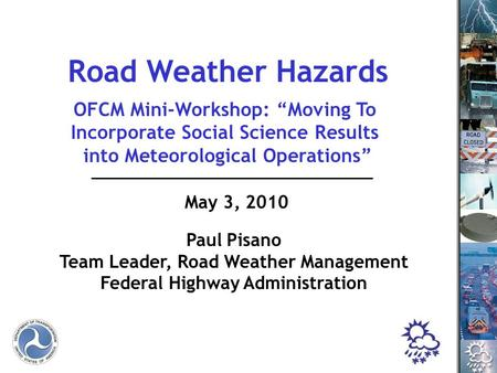 "1 May 3, 2010 Paul Pisano Team Leader, Road Weather Management Federal Highway Administration Road Weather Hazards OFCM Mini-Workshop: ""Moving To Incorporate."