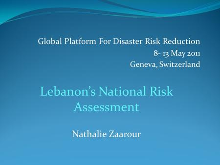 Global Platform For Disaster Risk Reduction 8- 13 May 2011 Geneva, Switzerland Lebanon's National Risk Assessment Nathalie Zaarour.