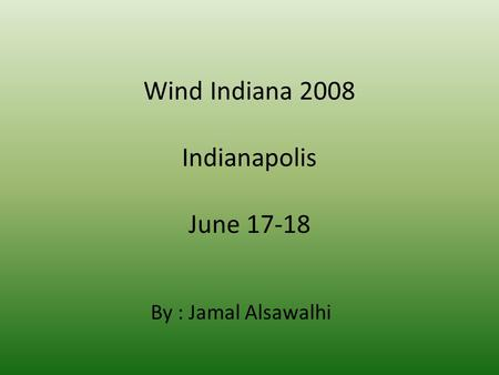 Wind Indiana 2008 Indianapolis June 17-18 By : Jamal Alsawalhi.