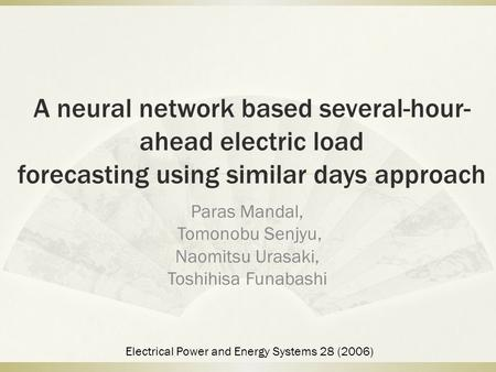 A neural network based several-hour- ahead electric load forecasting using similar days approach Paras Mandal, Tomonobu Senjyu, Naomitsu Urasaki, Toshihisa.